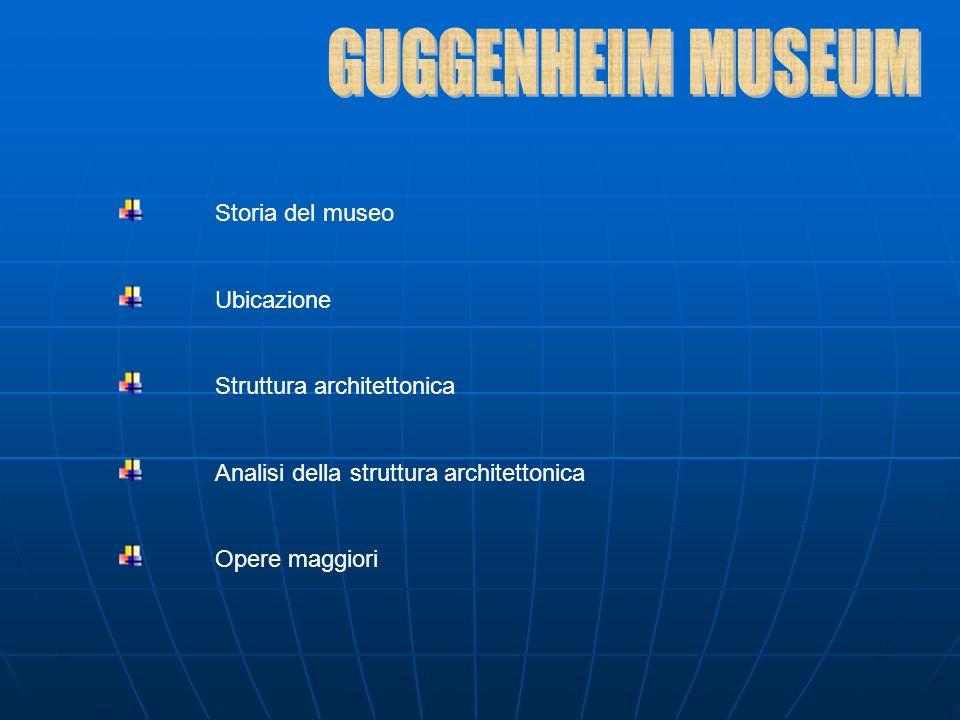 GUGGENHEIM MUSEUM Storia del museo Ubicazione Struttura architettonica