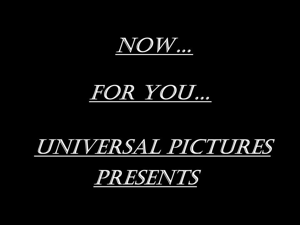 Now… FOR YOU… UNIVERSAL PICTURES PRESENTS