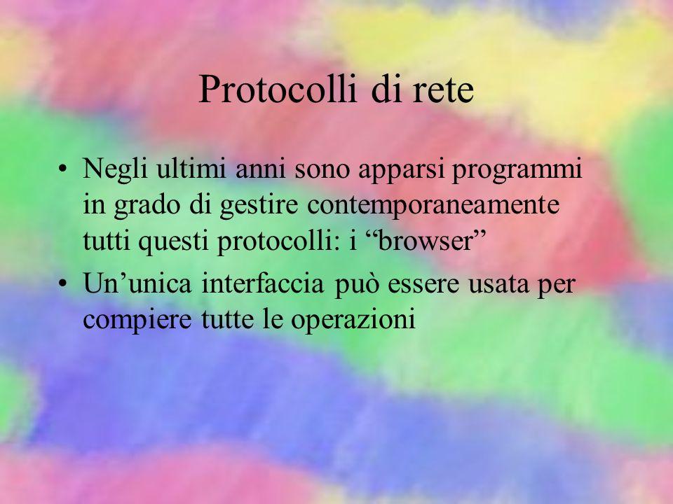 Protocolli di rete Negli ultimi anni sono apparsi programmi in grado di gestire contemporaneamente tutti questi protocolli: i browser
