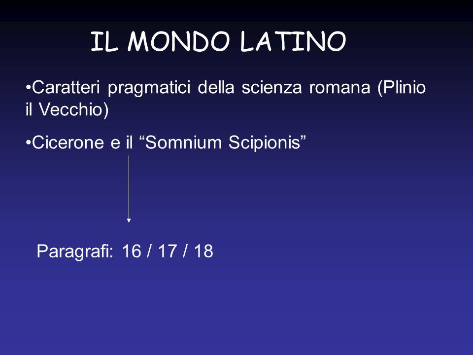 IL MONDO LATINO Caratteri pragmatici della scienza romana (Plinio il Vecchio) Cicerone e il Somnium Scipionis