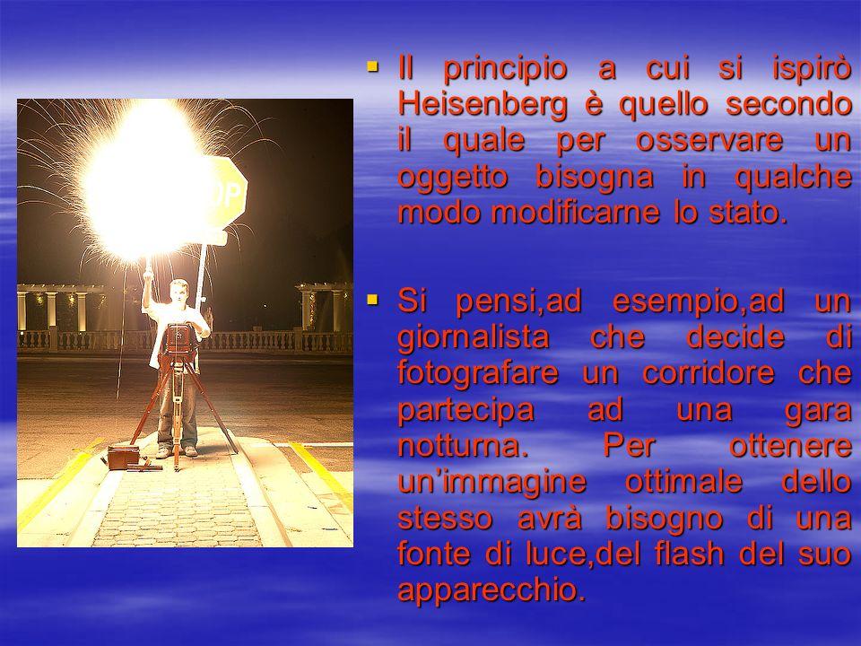 Il principio a cui si ispirò Heisenberg è quello secondo il quale per osservare un oggetto bisogna in qualche modo modificarne lo stato.