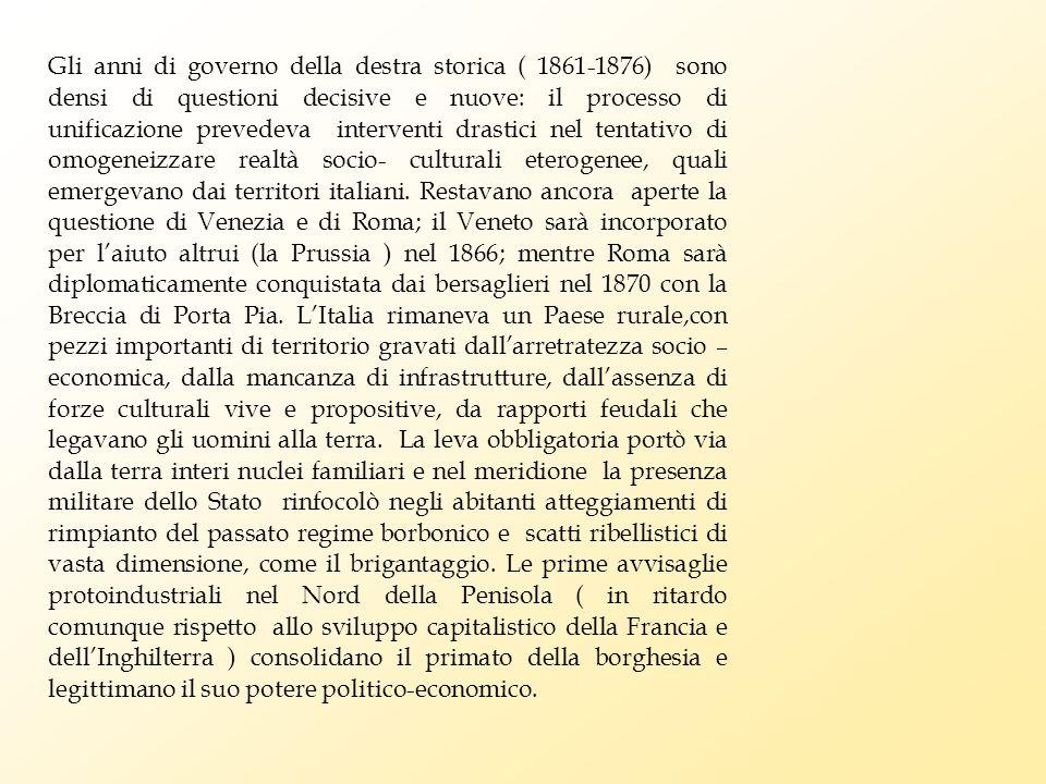 Gli anni di governo della destra storica ( 1861-1876) sono densi di questioni decisive e nuove: il processo di unificazione prevedeva interventi drastici nel tentativo di omogeneizzare realtà socio- culturali eterogenee, quali emergevano dai territori italiani.