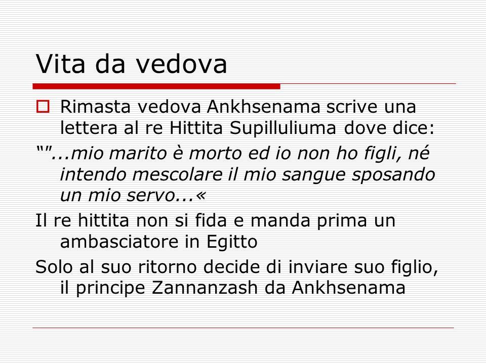 Vita da vedova Rimasta vedova Ankhsenama scrive una lettera al re Hittita Supilluliuma dove dice: