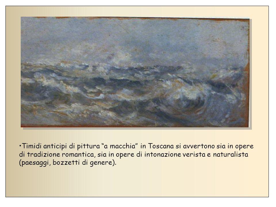 Timidi anticipi di pittura a macchia in Toscana si avvertono sia in opere di tradizione romantica, sia in opere di intonazione verista e naturalista (paesaggi, bozzetti di genere).