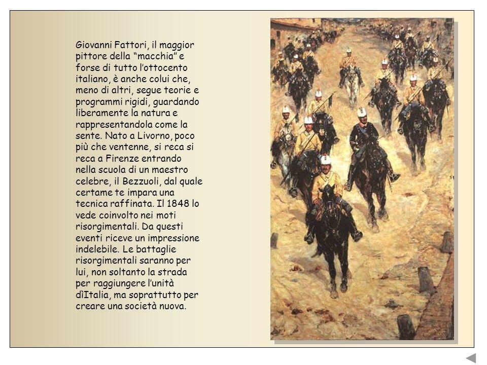 Giovanni Fattori, il maggior pittore della macchia e forse di tutto l'ottocento italiano, è anche colui che, meno di altri, segue teorie e programmi rigidi, guardando liberamente la natura e rappresentandola come la sente.