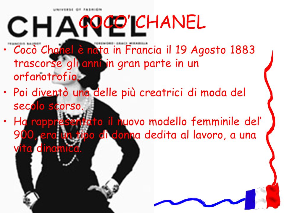 COCO' CHANEL Cocò Chanel è nata in Francia il 19 Agosto 1883 trascorse gli anni in gran parte in un orfanotrofio.