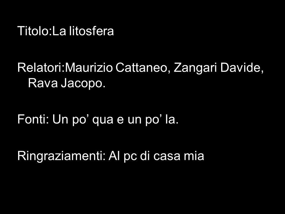 Titolo:La litosfera Relatori:Maurizio Cattaneo, Zangari Davide, Rava Jacopo. Fonti: Un po' qua e un po' la.