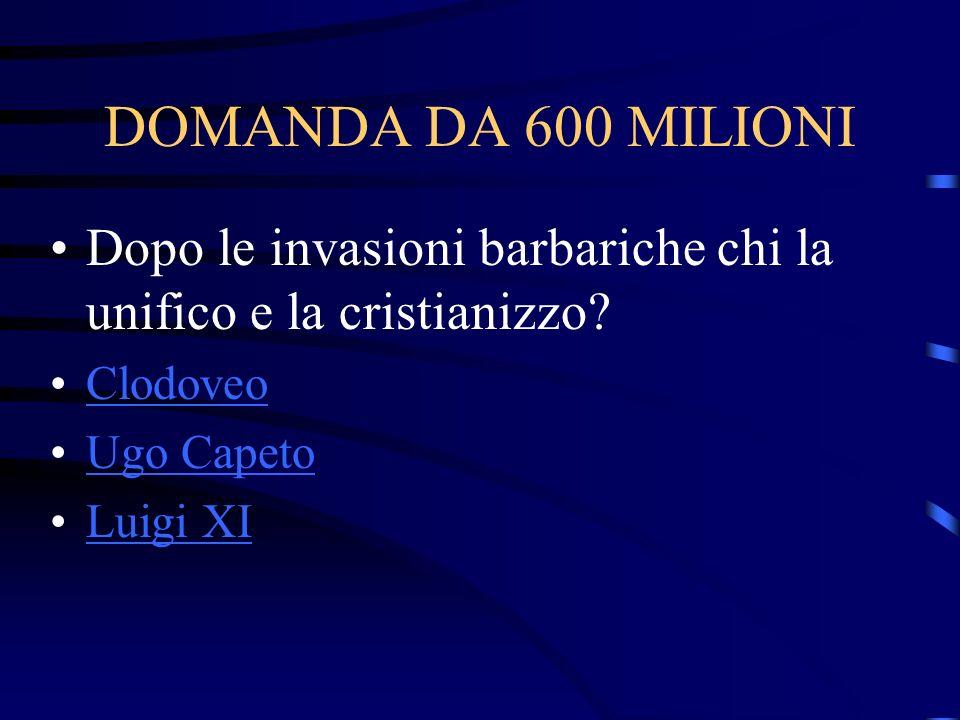 DOMANDA DA 600 MILIONI Dopo le invasioni barbariche chi la unifico e la cristianizzo Clodoveo. Ugo Capeto.