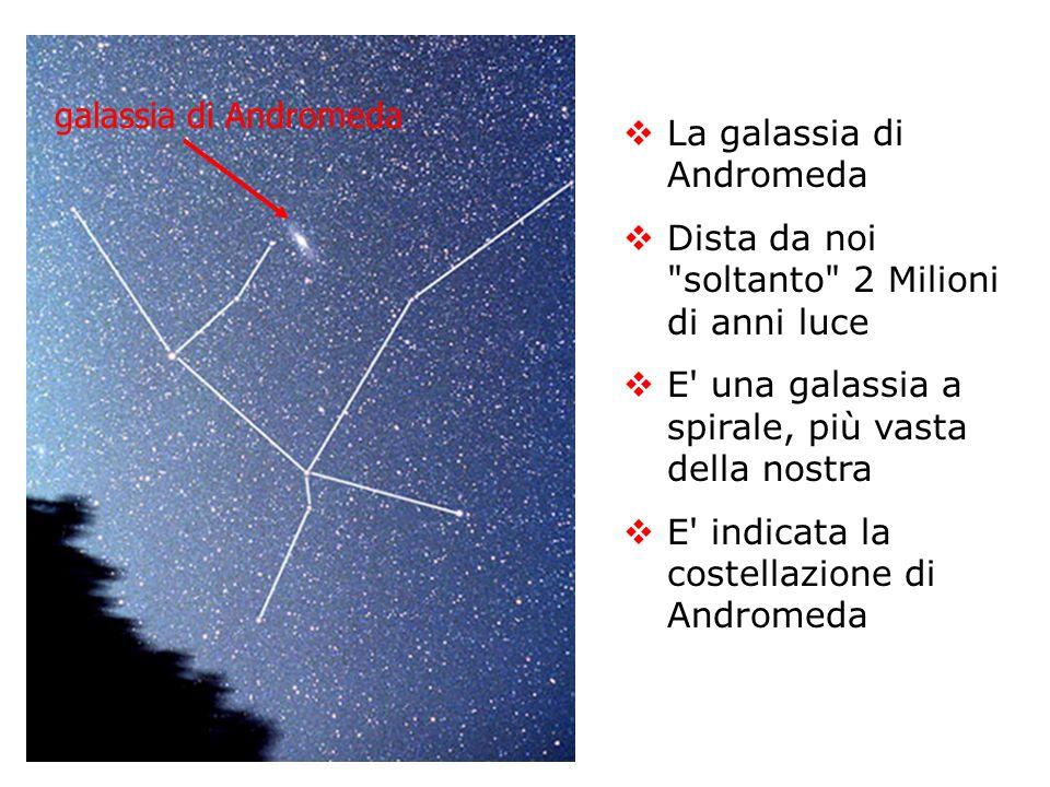 galassia di Andromeda La galassia di Andromeda. Dista da noi soltanto 2 Milioni di anni luce. E una galassia a spirale, più vasta della nostra.