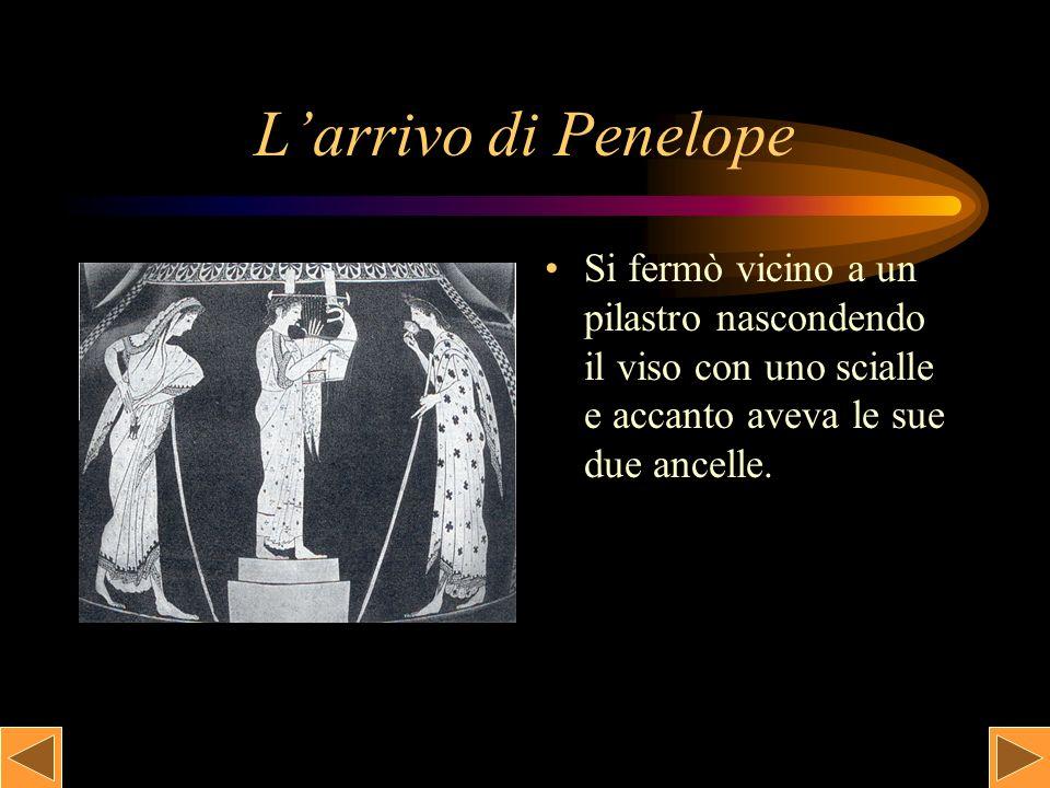 L'arrivo di Penelope Si fermò vicino a un pilastro nascondendo il viso con uno scialle e accanto aveva le sue due ancelle.