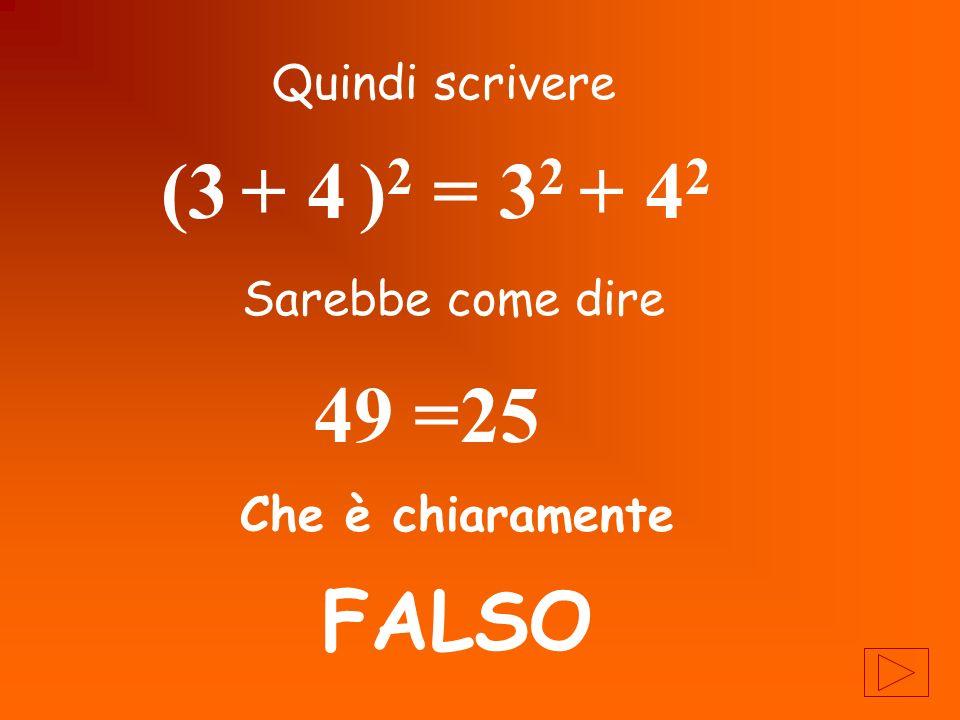 (3 + 4 )2 = 32 + 42 49 =25 FALSO Quindi scrivere Sarebbe come dire