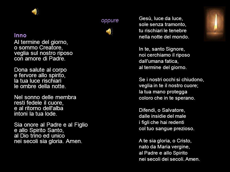 Gesù, luce da luce, sole senza tramonto, tu rischiari le tenebre nella notte del mondo. In te, santo Signore, noi cerchiamo il riposo dall umana fatica, al termine del giorno. Se i nostri occhi si chiudono, veglia in te il nostro cuore; la tua mano protegga coloro che in te sperano. Difendi, o Salvatore, dalle insidie del male i figli che hai redenti col tuo sangue prezioso. A te sia gloria, o Cristo, nato da Maria vergine, al Padre e allo Spirito nei secoli dei secoli. Amen.
