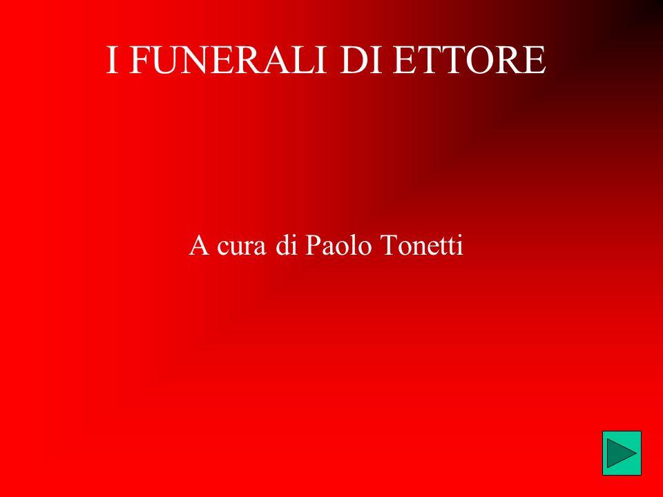 I FUNERALI DI ETTORE A cura di Paolo Tonetti