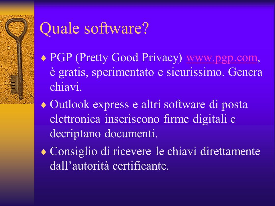Quale software PGP (Pretty Good Privacy)   è gratis, sperimentato e sicurissimo. Genera chiavi.