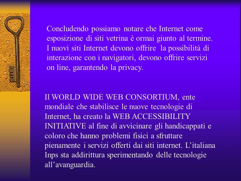 Concludendo possiamo notare che Internet come esposizione di siti vetrina è ormai giunto al termine. I nuovi siti Internet devono offrire la possibilità di interazione con i navigatori, devono offrire servizi on line, garantendo la privacy.