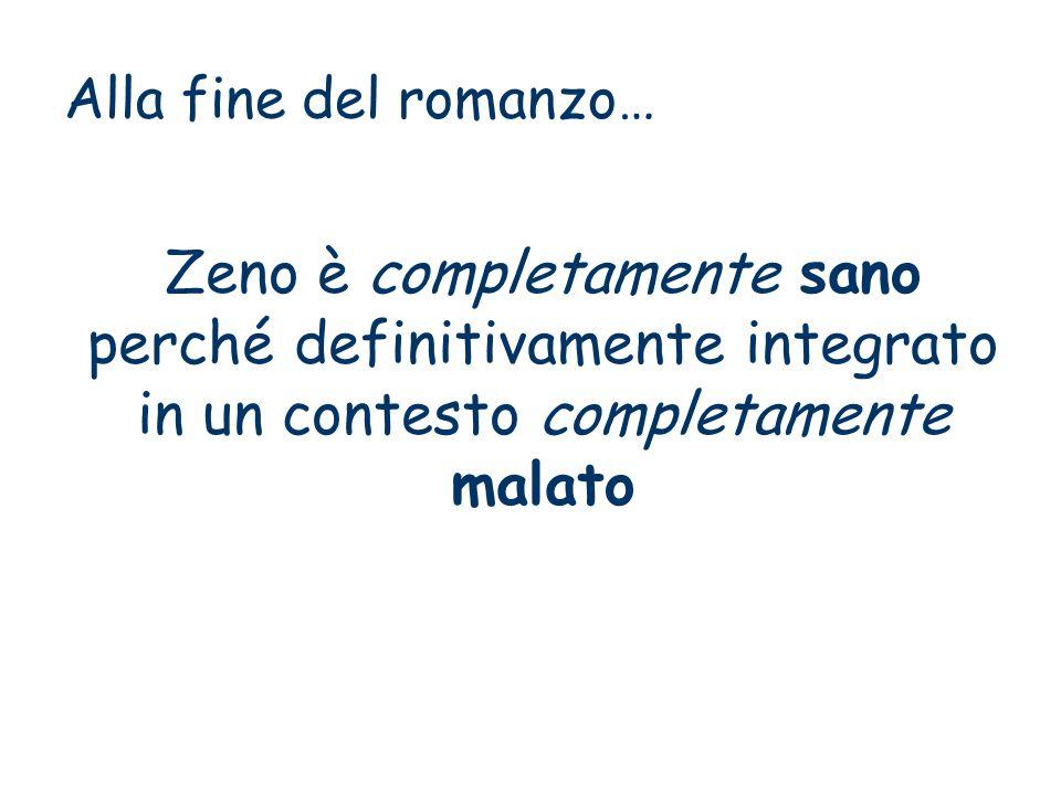 Alla fine del romanzo… Zeno è completamente sano perché definitivamente integrato in un contesto completamente malato.