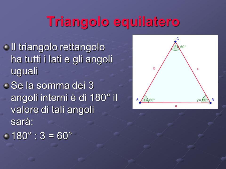 Triangolo equilateroIl triangolo rettangolo ha tutti i lati e gli angoli uguali.