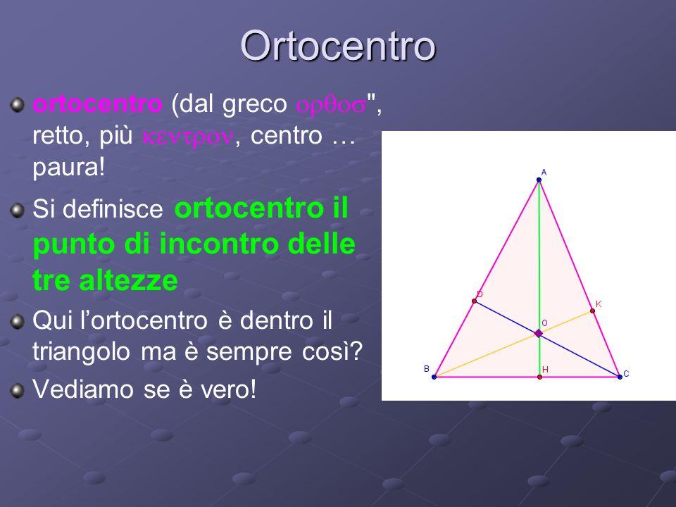 Ortocentro ortocentro (dal greco orqos , retto, più kentron, centro … paura! Si definisce ortocentro il punto di incontro delle tre altezze.