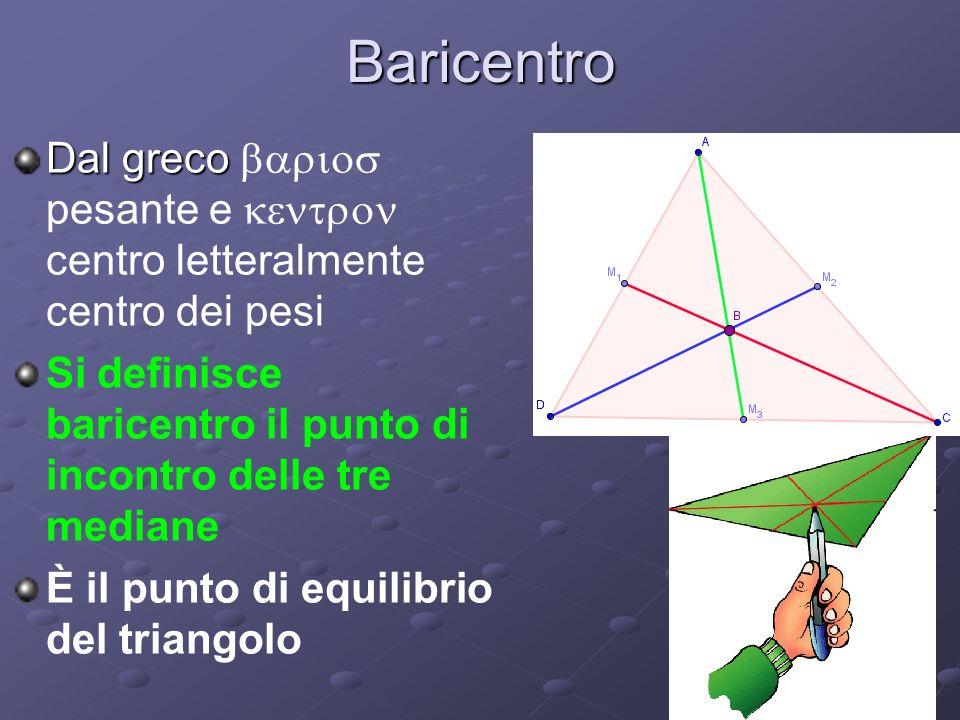 Baricentro Dal greco barios pesante e kentron centro letteralmente centro dei pesi. Si definisce baricentro il punto di incontro delle tre mediane.