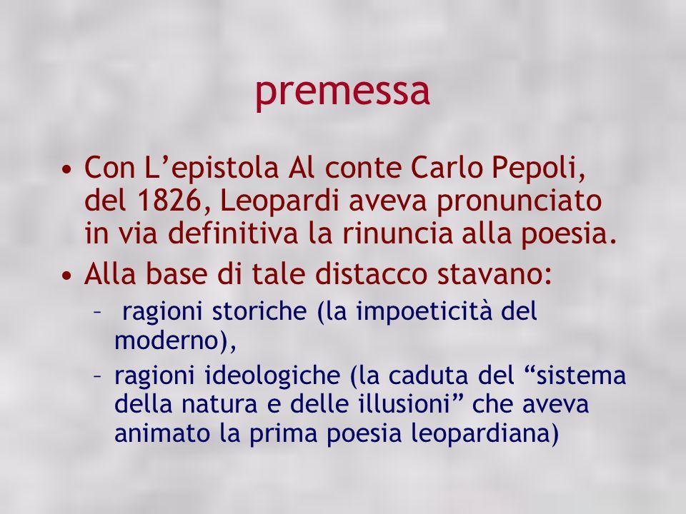 premessa Con L'epistola Al conte Carlo Pepoli, del 1826, Leopardi aveva pronunciato in via definitiva la rinuncia alla poesia.