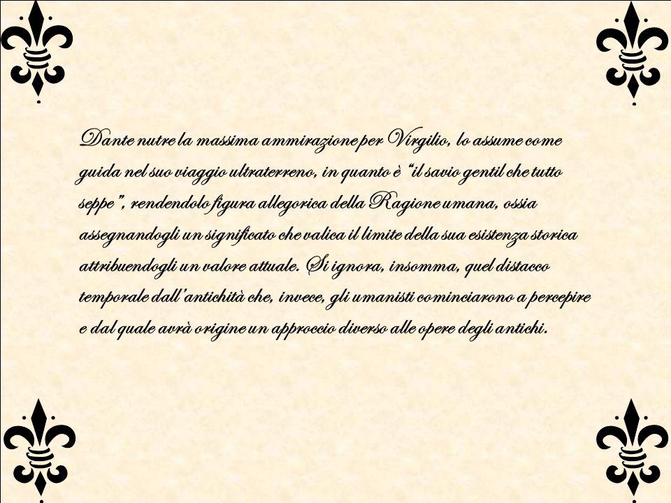 Dante nutre la massima ammirazione per Virgilio, lo assume come guida nel suo viaggio ultraterreno, in quanto è il savio gentil che tutto seppe , rendendolo figura allegorica della Ragione umana, ossia assegnandogli un significato che valica il limite della sua esistenza storica attribuendogli un valore attuale.