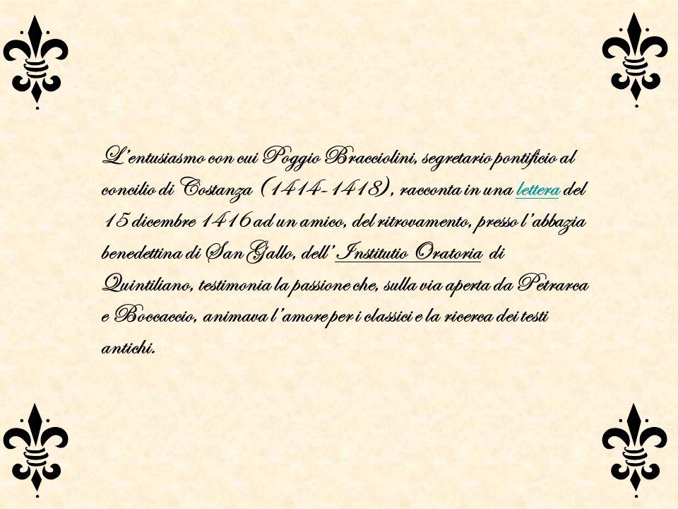 L'entusiasmo con cui Poggio Bracciolini, segretario pontificio al concilio di Costanza (1414-1418), racconta in una lettera del 15 dicembre 1416 ad un amico, del ritrovamento, presso l'abbazia benedettina di San Gallo, dell' Institutio Oratoria di Quintiliano, testimonia la passione che, sulla via aperta da Petrarca e Boccaccio, animava l'amore per i classici e la ricerca dei testi antichi.