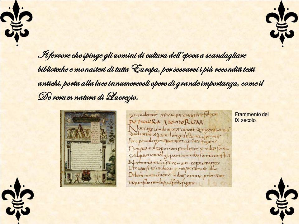 Il fervore che spinge gli uomini di cultura dell'epoca a scandagliare biblioteche e monasteri di tutta Europa, per scovarvi i più reconditi testi antichi, porta alla luce innumerevoli opere di grande importanza, come il De rerum natura di Lucrezio.