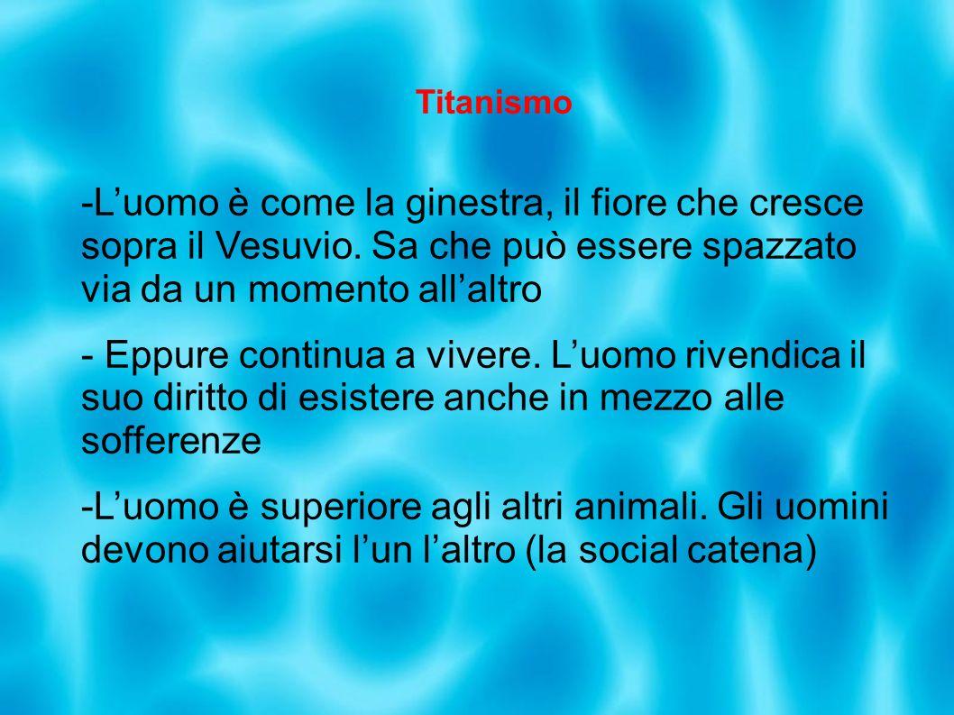 Titanismo L'uomo è come la ginestra, il fiore che cresce sopra il Vesuvio. Sa che può essere spazzato via da un momento all'altro.