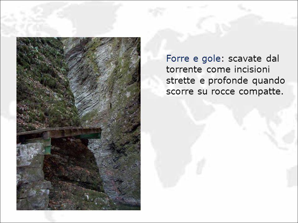 Forre e gole: scavate dal torrente come incisioni strette e profonde quando scorre su rocce compatte.