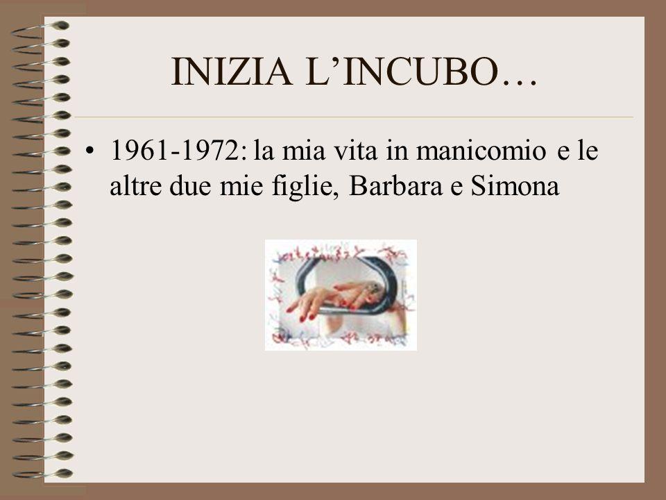 INIZIA L'INCUBO… 1961-1972: la mia vita in manicomio e le altre due mie figlie, Barbara e Simona