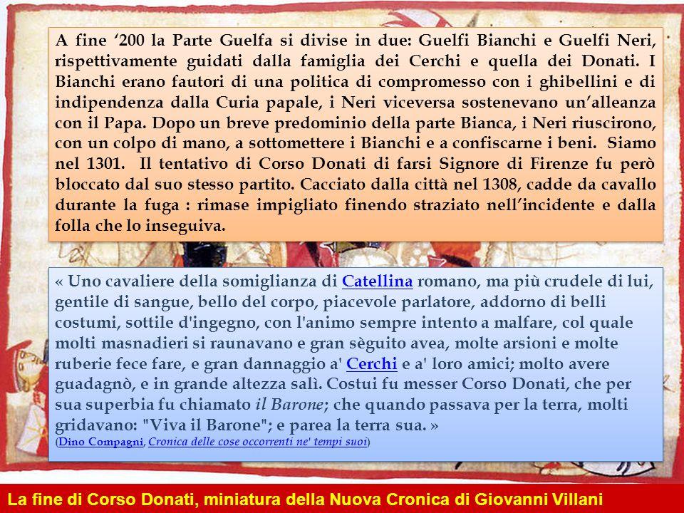 A fine '200 la Parte Guelfa si divise in due: Guelfi Bianchi e Guelfi Neri, rispettivamente guidati dalla famiglia dei Cerchi e quella dei Donati. I Bianchi erano fautori di una politica di compromesso con i ghibellini e di indipendenza dalla Curia papale, i Neri viceversa sostenevano un'alleanza con il Papa. Dopo un breve predominio della parte Bianca, i Neri riuscirono, con un colpo di mano, a sottomettere i Bianchi e a confiscarne i beni. Siamo nel 1301. Il tentativo di Corso Donati di farsi Signore di Firenze fu però bloccato dal suo stesso partito. Cacciato dalla città nel 1308, cadde da cavallo durante la fuga : rimase impigliato finendo straziato nell'incidente e dalla folla che lo inseguiva.