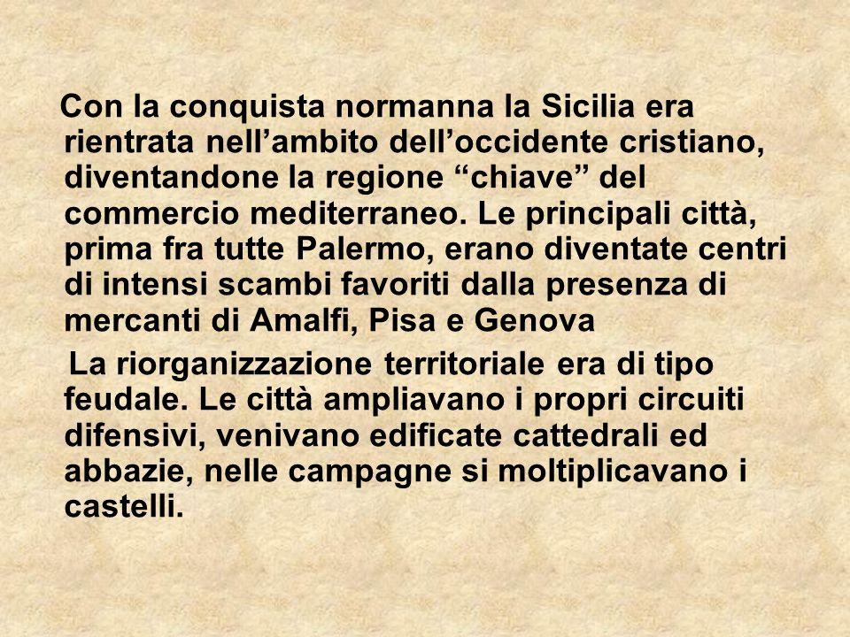 Con la conquista normanna la Sicilia era rientrata nell'ambito dell'occidente cristiano, diventandone la regione chiave del commercio mediterraneo. Le principali città, prima fra tutte Palermo, erano diventate centri di intensi scambi favoriti dalla presenza di mercanti di Amalfi, Pisa e Genova