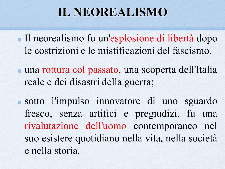 IL NEOREALISMO Il neorealismo fu un esplosione di libertà dopo le costrizioni e le mistificazioni del fascismo,