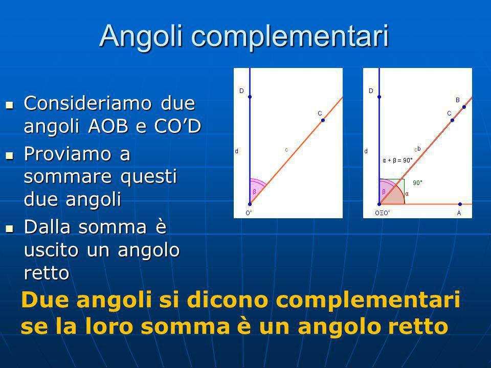 Angoli complementari Consideriamo due angoli AOB e CO'D. Proviamo a sommare questi due angoli. Dalla somma è uscito un angolo retto.