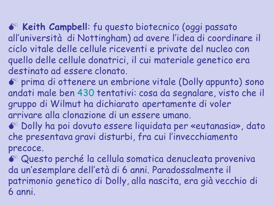 Keith Campbell: fu questo biotecnico (oggi passato all'università di Nottingham) ad avere l'idea di coordinare il ciclo vitale delle cellule riceventi e private del nucleo con quello delle cellule donatrici, il cui materiale genetico era destinato ad essere clonato.