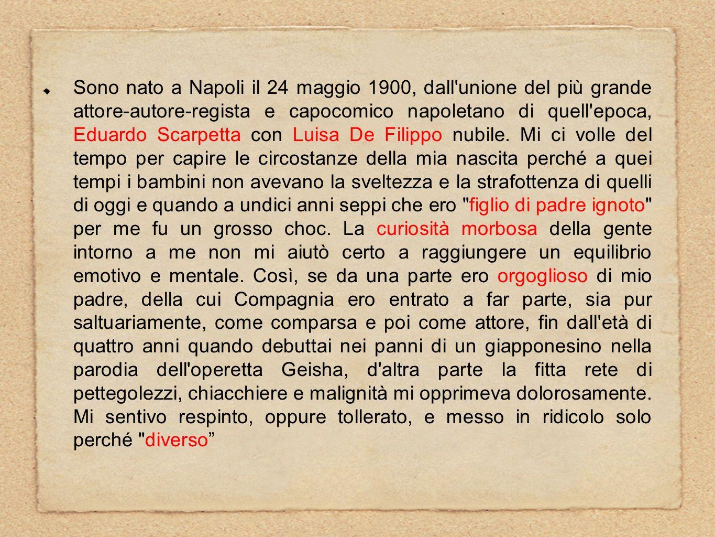 Sono nato a Napoli il 24 maggio 1900, dall unione del più grande attore-autore-regista e capocomico napoletano di quell epoca, Eduardo Scarpetta con Luisa De Filippo nubile.