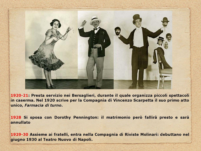 1920-21: Presta servizio nei Bersaglieri, durante il quale organizza piccoli spettacoli in caserma. Nel 1920 scrive per la Compagnia di Vincenzo Scarpetta il suo primo atto unico, Farmacia di turno.