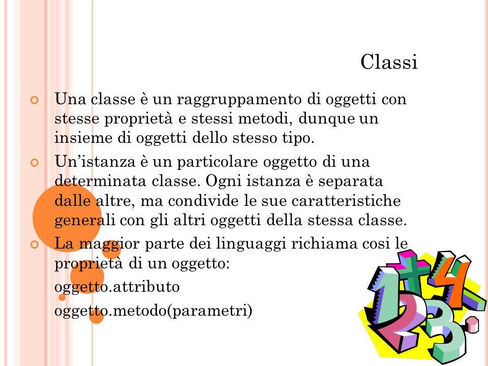 Classi Una classe è un raggruppamento di oggetti con stesse proprietà e stessi metodi, dunque un insieme di oggetti dello stesso tipo.
