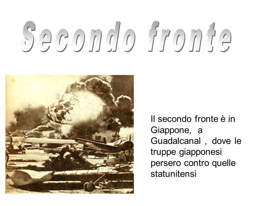 Secondo fronte Il secondo fronte è in Giappone, a Guadalcanal , dove le truppe giapponesi persero contro quelle statunitensi.