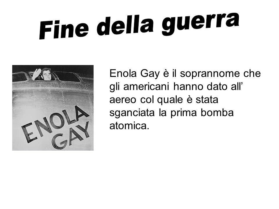 Fine della guerraEnola Gay è il soprannome che gli americani hanno dato all' aereo col quale è stata sganciata la prima bomba atomica.