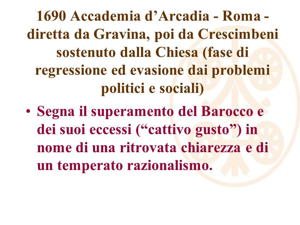 1690 Accademia d'Arcadia - Roma - diretta da Gravina, poi da Crescimbeni sostenuto dalla Chiesa (fase di regressione ed evasione dai problemi politici e sociali)