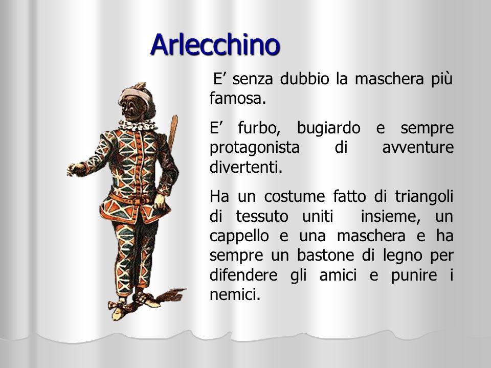 Arlecchino E' senza dubbio la maschera più famosa. E' furbo, bugiardo e sempre protagonista di avventure divertenti.