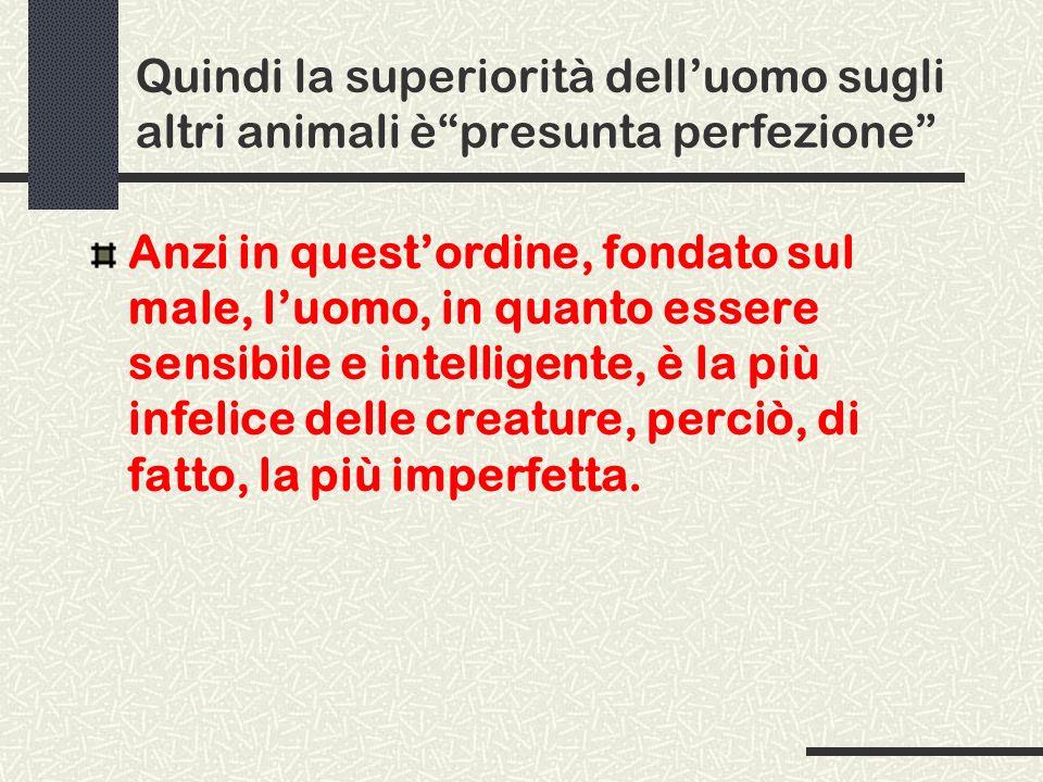 Quindi la superiorità dell'uomo sugli altri animali è presunta perfezione