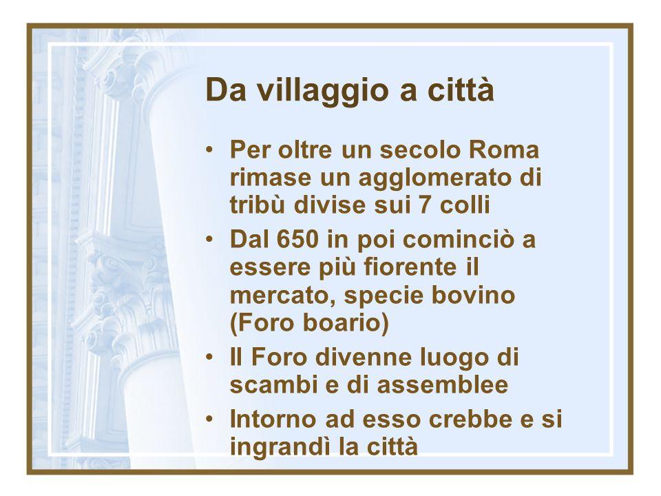 Da villaggio a cittàPer oltre un secolo Roma rimase un agglomerato di tribù divise sui 7 colli.