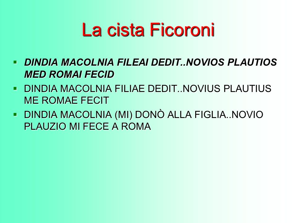 La cista FicoroniDINDIA MACOLNIA FILEAI DEDIT..NOVIOS PLAUTIOS MED ROMAI FECID. DINDIA MACOLNIA FILIAE DEDIT..NOVIUS PLAUTIUS ME ROMAE FECIT.