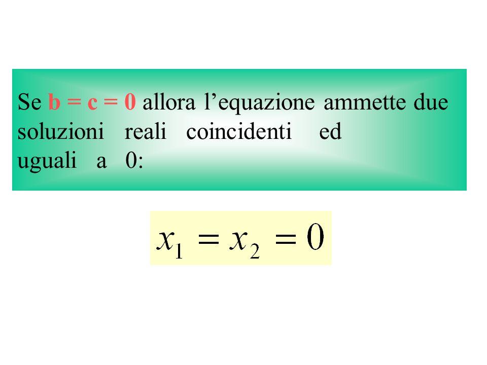 Se b = c = 0 allora l'equazione ammette due soluzioni reali coincidenti ed uguali a 0:
