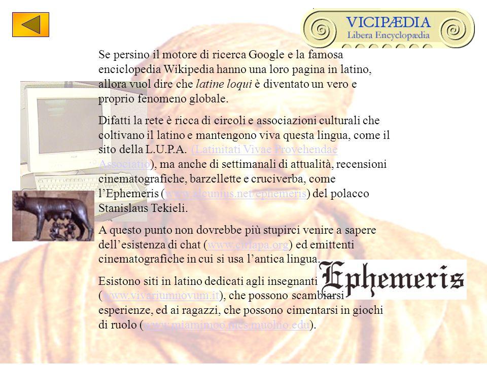 Se persino il motore di ricerca Google e la famosa enciclopedia Wikipedia hanno una loro pagina in latino, allora vuol dire che latine loqui è diventato un vero e proprio fenomeno globale.