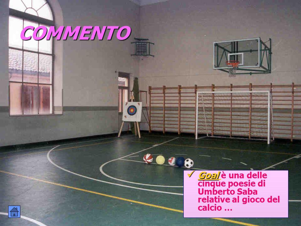 COMMENTO Goal è una delle cinque poesie di Umberto Saba relative al gioco del calcio …