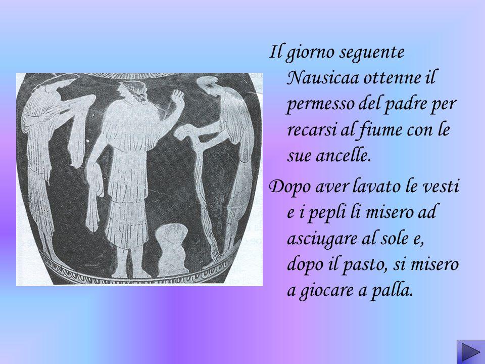 Il giorno seguente Nausicaa ottenne il permesso del padre per recarsi al fiume con le sue ancelle.
