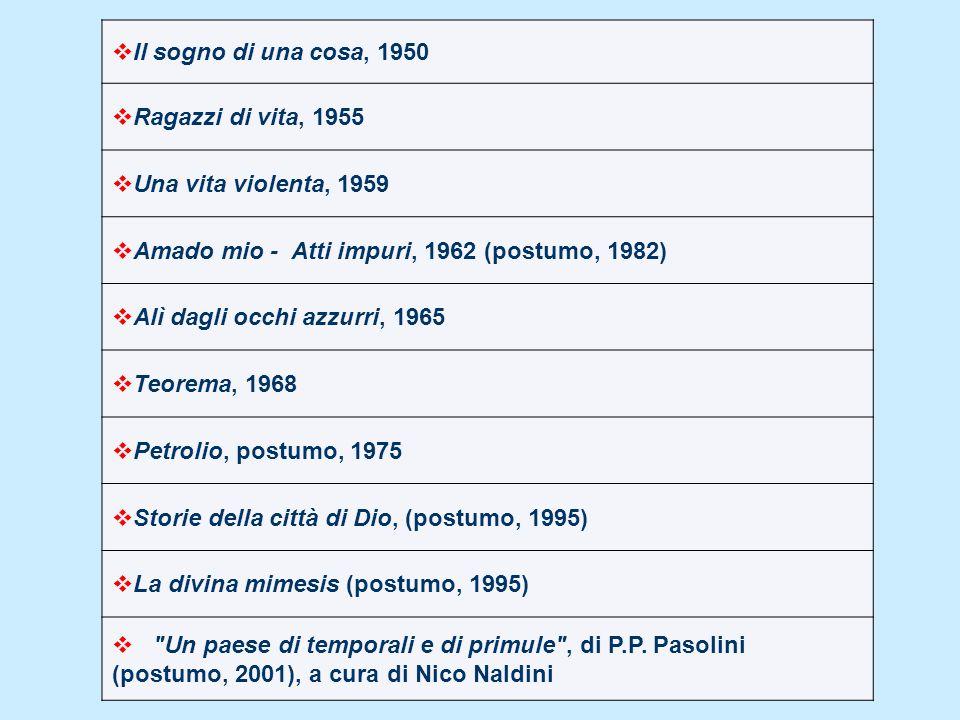 Il sogno di una cosa, 1950 Ragazzi di vita, 1955. Una vita violenta, 1959. Amado mio - Atti impuri, 1962 (postumo, 1982)